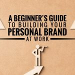 A Beginners Guide to Building Your Personal Brand at Work